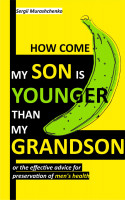 Smashwords – How Come My Son Is Younger than My Grandson or the Effective Advice for Preservation of Men's Health – a book by Sergii Murashchenko